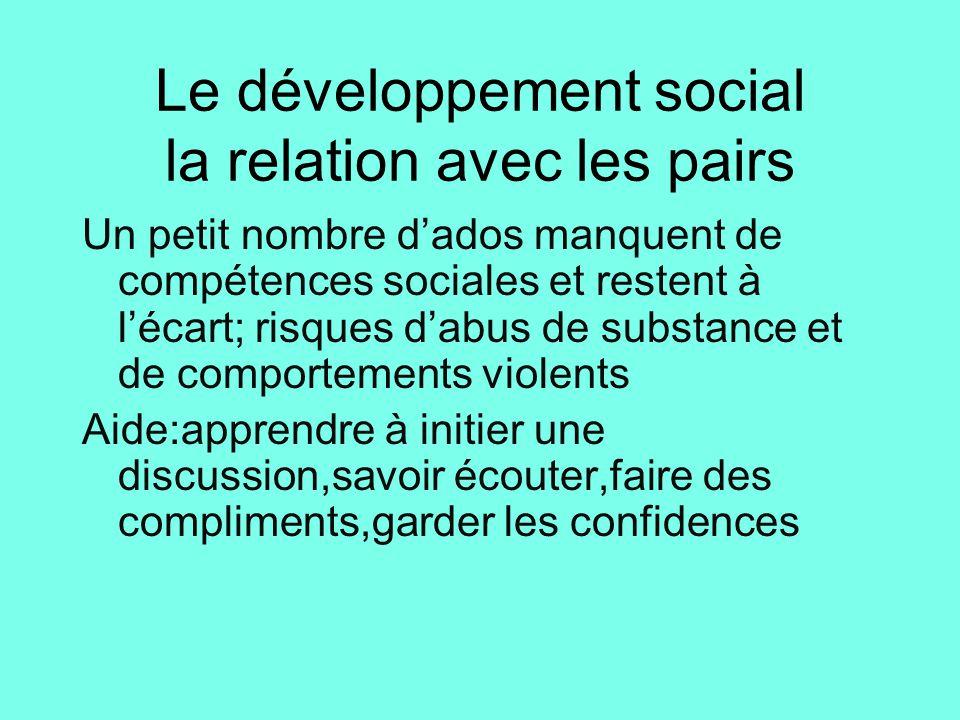 Le développement social la relation avec les pairs Un petit nombre d'ados manquent de compétences sociales et restent à l'écart; risques d'abus de sub