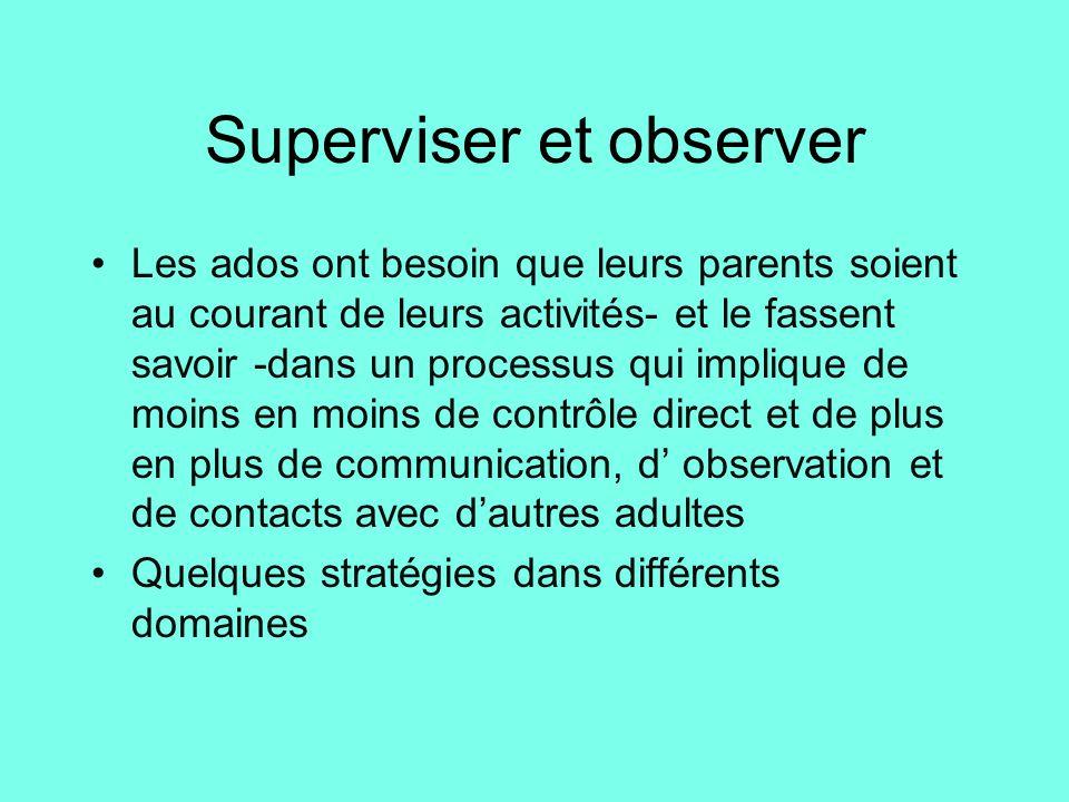 Superviser et observer •Les ados ont besoin que leurs parents soient au courant de leurs activités- et le fassent savoir -dans un processus qui impliq