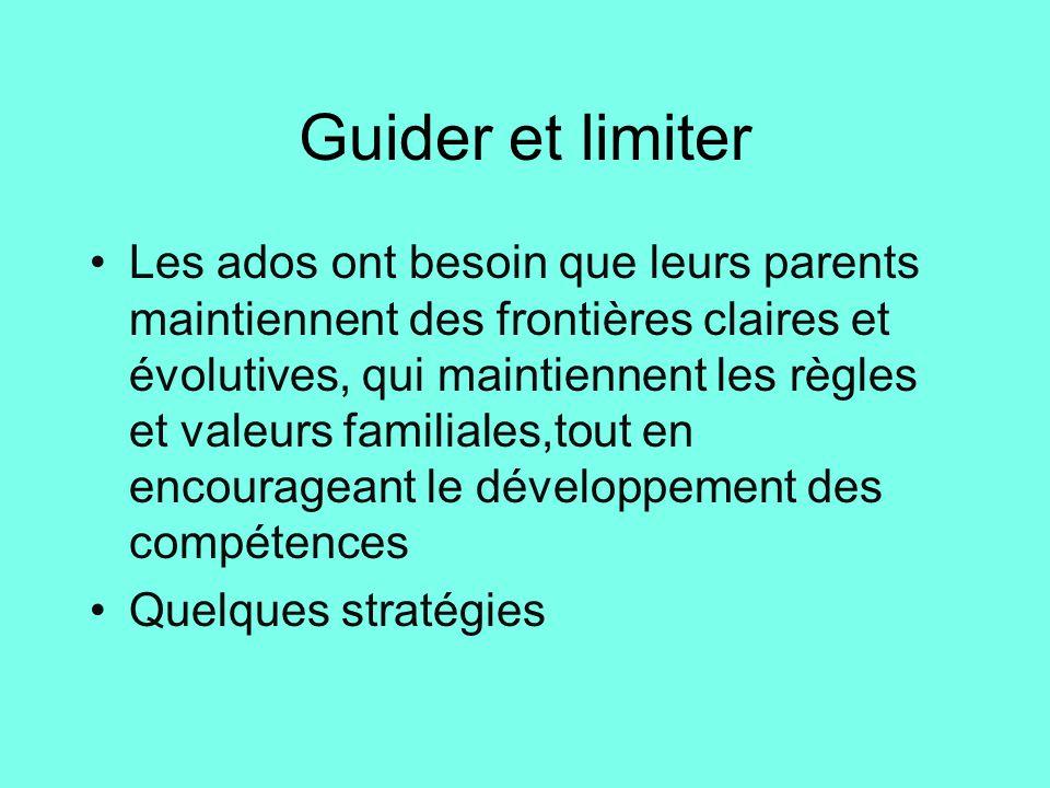 Guider et limiter •Les ados ont besoin que leurs parents maintiennent des frontières claires et évolutives, qui maintiennent les règles et valeurs fam