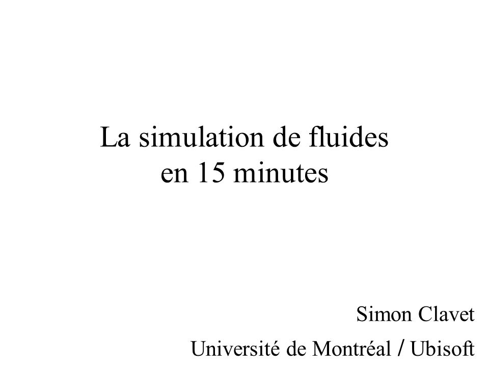 La simulation de fluides en 15 minutes Simon Clavet Université de Montréal / Ubisoft