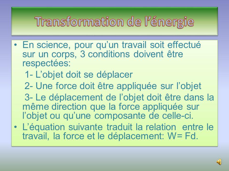 •En science, pour qu'un travail soit effectué sur un corps, 3 conditions doivent être respectées: 1- L'objet doit se déplacer 2- Une force doit être appliquée sur l'objet 3- Le déplacement de l'objet doit être dans la même direction que la force appliquée sur l'objet ou qu'une composante de celle-ci.
