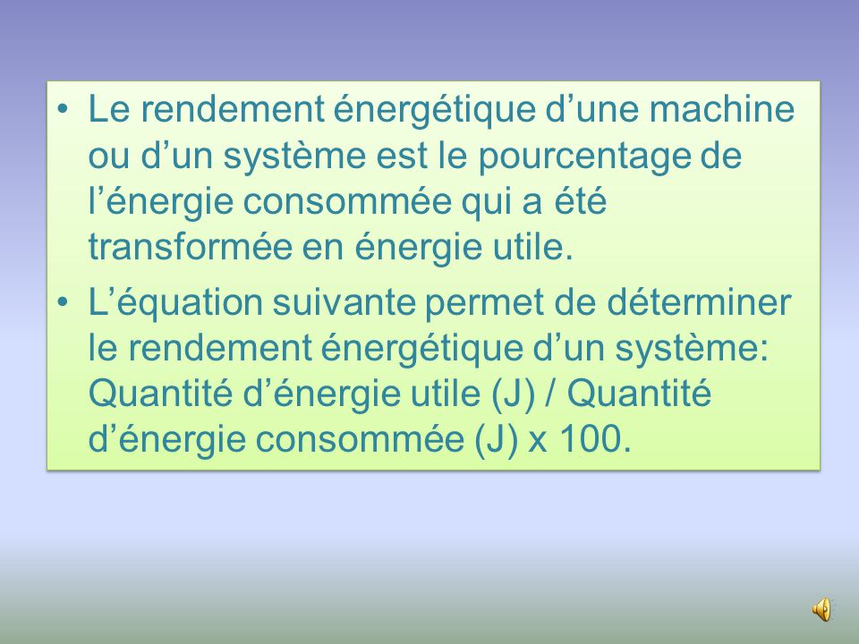 •Le rendement énergétique d'une machine ou d'un système est le pourcentage de l'énergie consommée qui a été transformée en énergie utile.