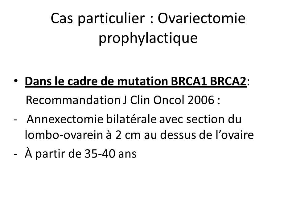 Cas particulier : Ovariectomie prophylactique • Dans le cadre de mutation BRCA1 BRCA2: Recommandation J Clin Oncol 2006 : - Annexectomie bilatérale av