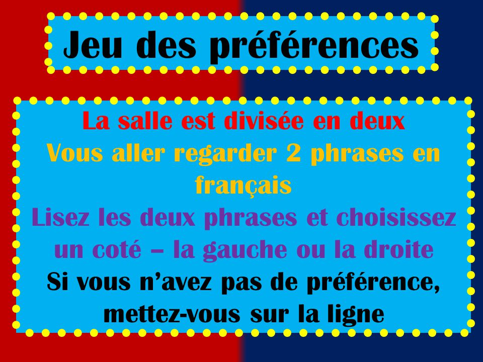 Jeu des préférences La salle est divisée en deux Vous aller regarder 2 phrases en français Lisez les deux phrases et choisissez un coté – la gauche ou la droite Si vous n'avez pas de préférence, mettez-vous sur la ligne