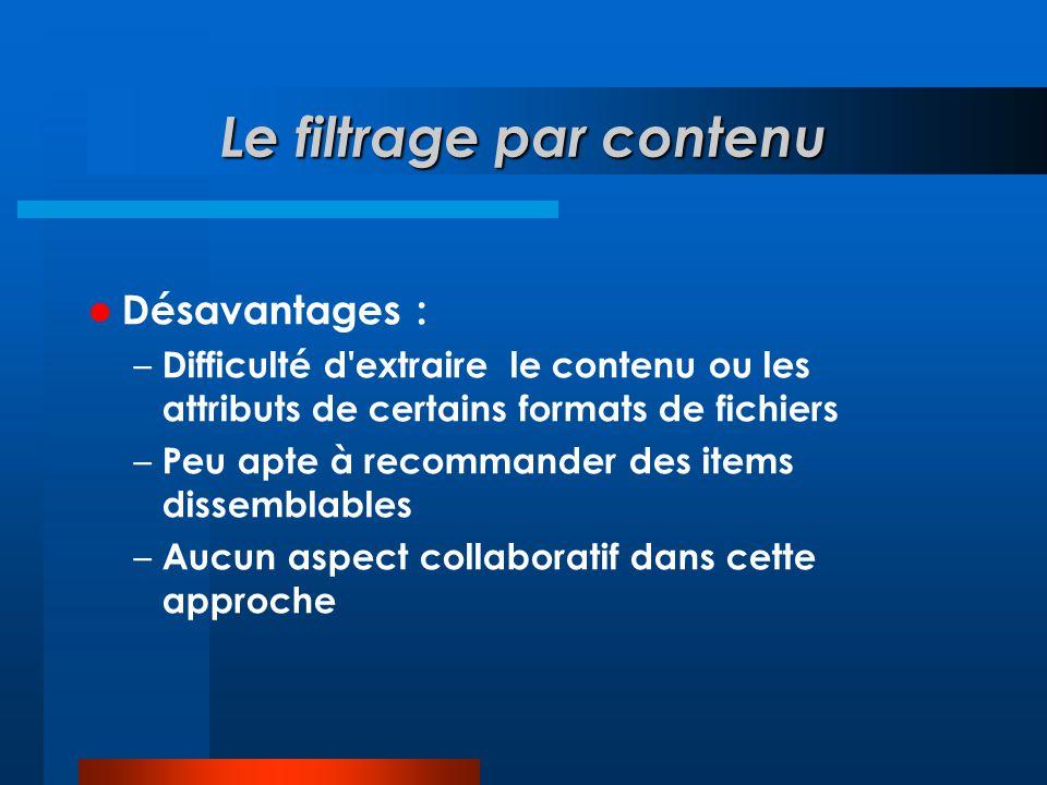 Le filtrage par contenu  Désavantages : – Difficulté d'extraire le contenu ou les attributs de certains formats de fichiers – Peu apte à recommander