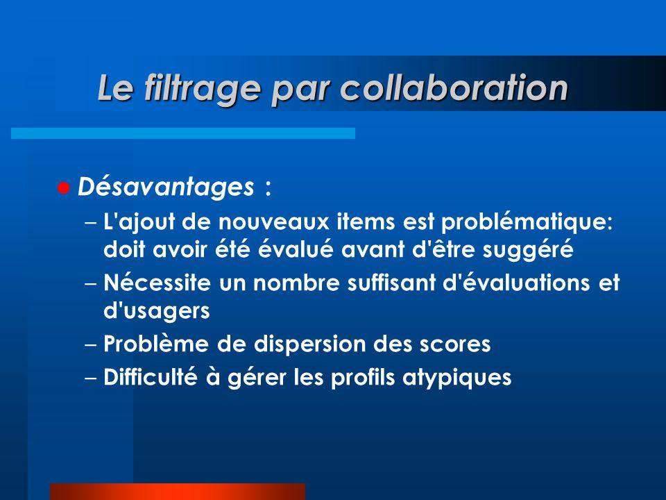 Le filtrage par collaboration  Désavantages : – L'ajout de nouveaux items est problématique: doit avoir été évalué avant d'être suggéré – Nécessite u