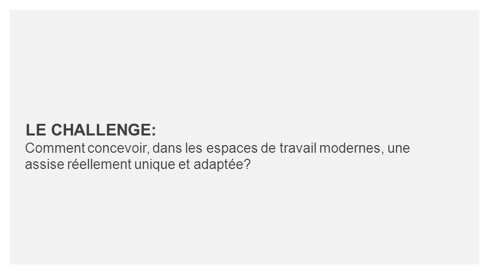 LE CHALLENGE: Comment concevoir, dans les espaces de travail modernes, une assise réellement unique et adaptée?