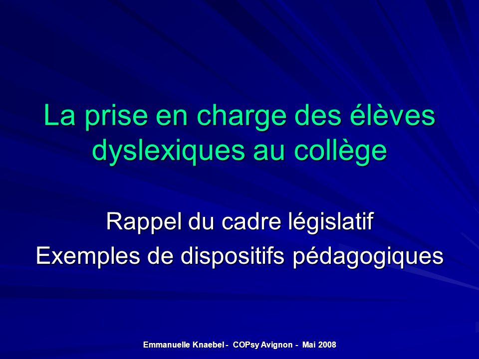 La prise en charge des élèves dyslexiques au collège Rappel du cadre législatif Exemples de dispositifs pédagogiques Emmanuelle Knaebel - COPsy Avigno