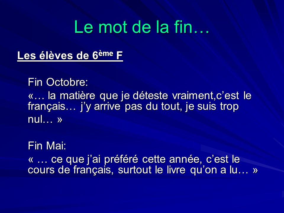 Le mot de la fin… Les élèves de 6 ème F Fin Octobre: «… la matière que je déteste vraiment,c'est le français… j'y arrive pas du tout, je suis trop «…