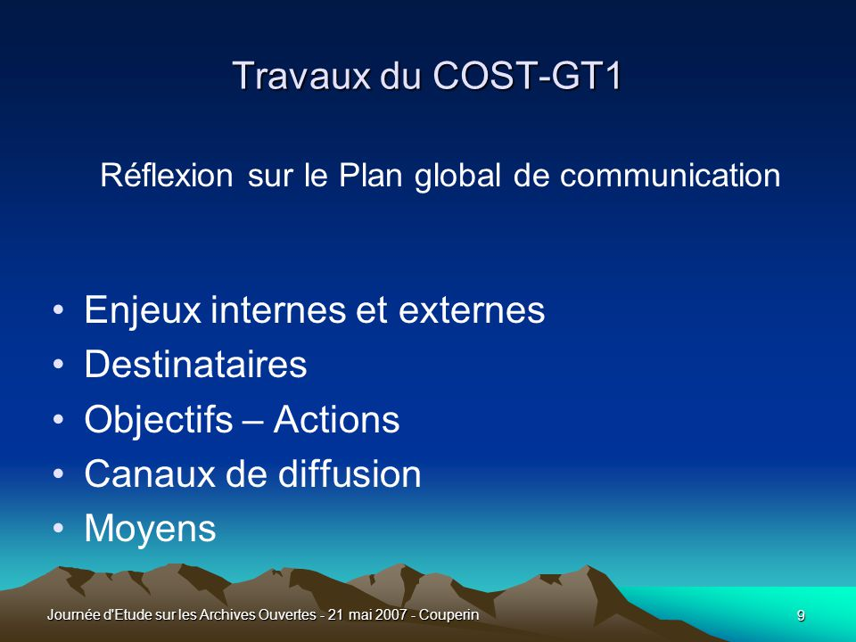 9 Journée d Etude sur les Archives Ouvertes - 21 mai 2007 - Couperin Travaux du COST-GT1 Réflexion sur le Plan global de communication •Enjeux internes et externes •Destinataires •Objectifs – Actions •Canaux de diffusion •Moyens