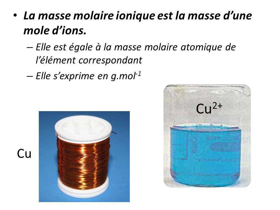 • La masse molaire ionique est la masse d'une mole d'ions. – Elle est égale à la masse molaire atomique de l'élément correspondant – Elle s'exprime en