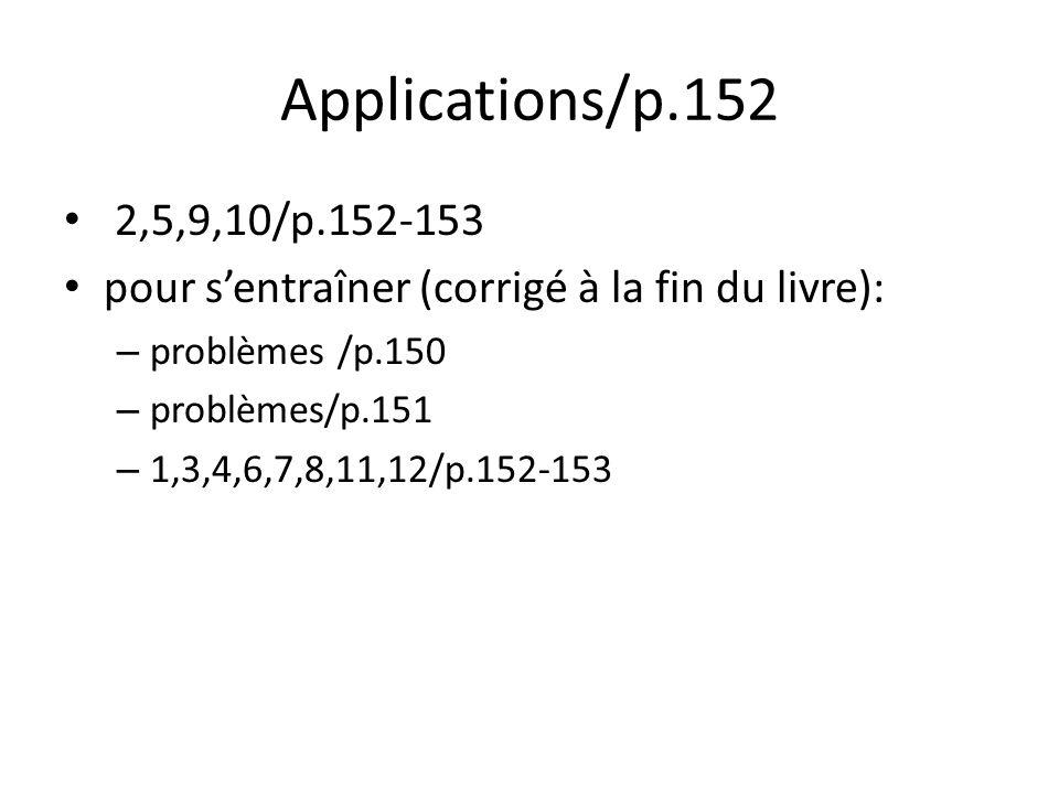 Applications/p.152 • 2,5,9,10/p.152-153 • pour s'entraîner (corrigé à la fin du livre): – problèmes /p.150 – problèmes/p.151 – 1,3,4,6,7,8,11,12/p.152