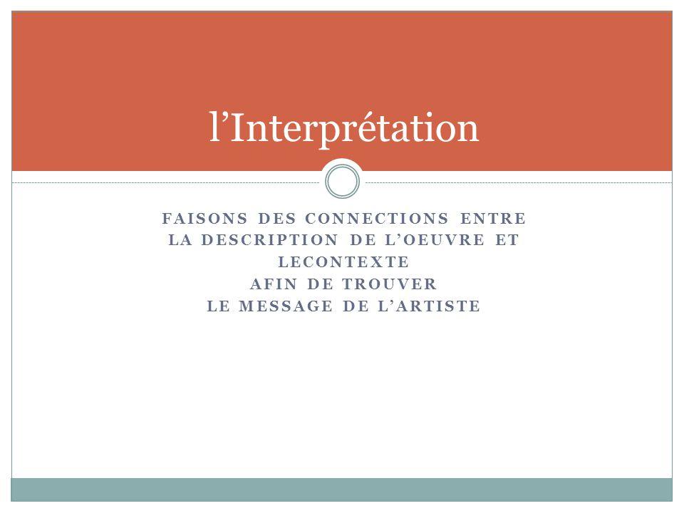 FAISONS DES CONNECTIONS ENTRE LA DESCRIPTION DE L'OEUVRE ET LECONTEXTE AFIN DE TROUVER LE MESSAGE DE L'ARTISTE l'Interprétation