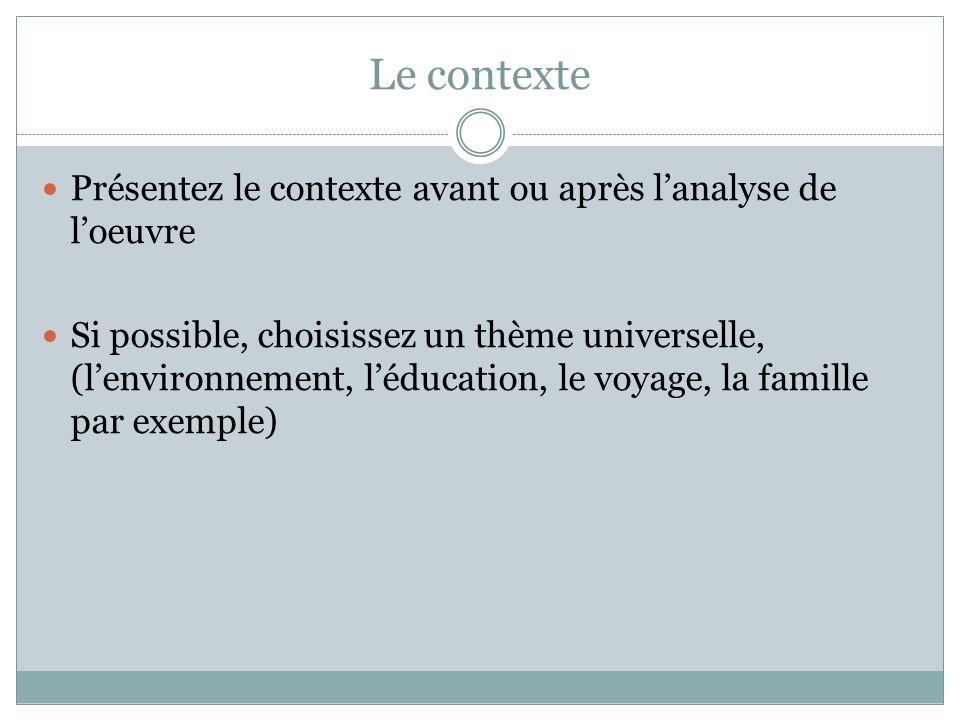 Le contexte  Présentez le contexte avant ou après l'analyse de l'oeuvre  Si possible, choisissez un thème universelle, (l'environnement, l'éducation, le voyage, la famille par exemple)