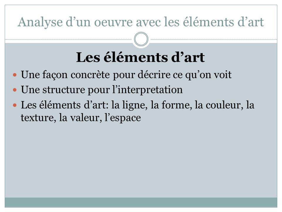 Analyse d'un oeuvre avec les éléments d'art Les éléments d'art  Une façon concrète pour décrire ce qu'on voit  Une structure pour l'interpretation  Les éléments d'art: la ligne, la forme, la couleur, la texture, la valeur, l'espace