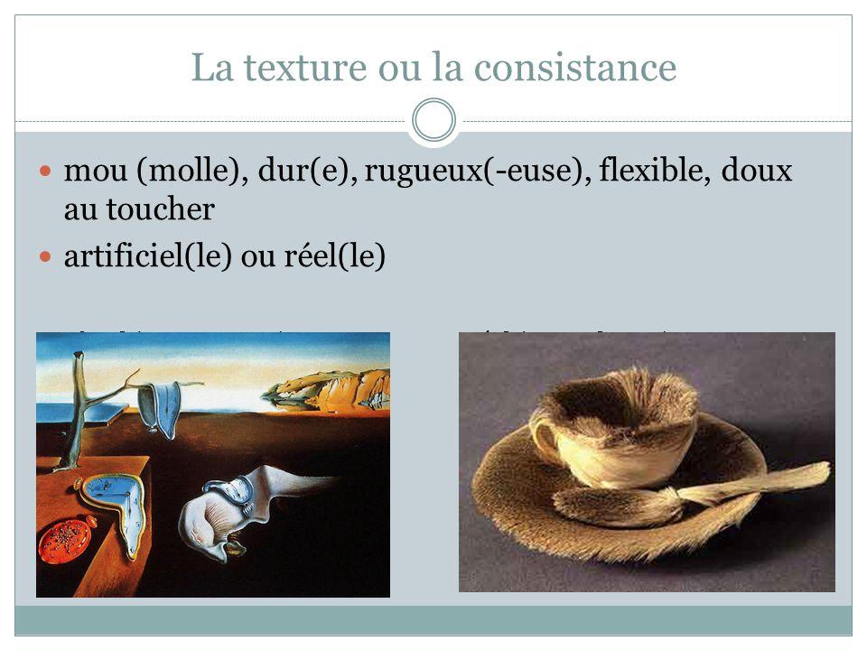 La texture ou la consistance  mou (molle), dur(e), rugueux(-euse), flexible, doux au toucher  artificiel(le) ou réel(le) artificiel (ex.