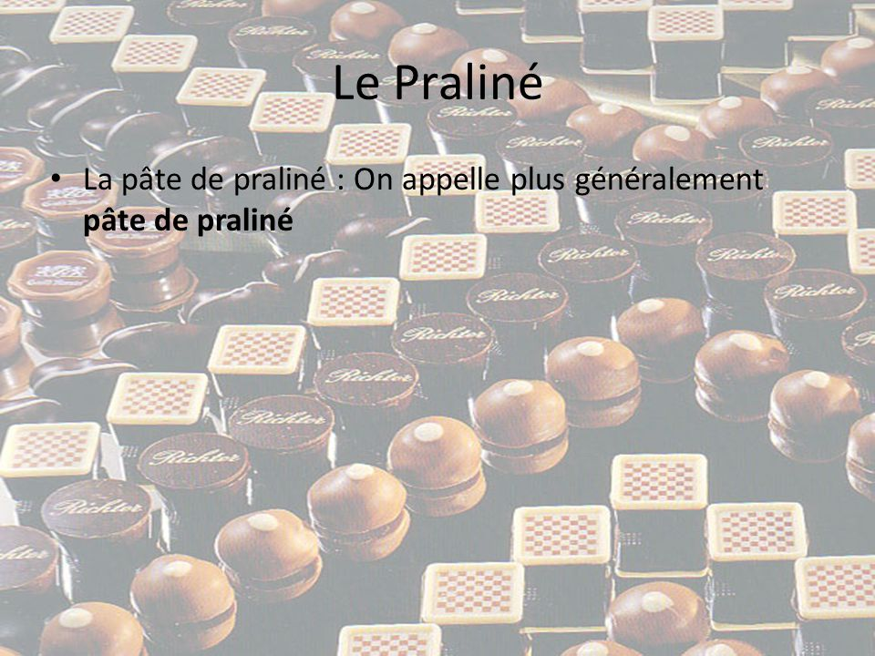 Le Praliné • La pâte de praliné : On appelle plus généralement pâte de praliné un mélange de noisettes et/ou amande, de sucre et de chocolat, le tout broyé plus ou moins finement.