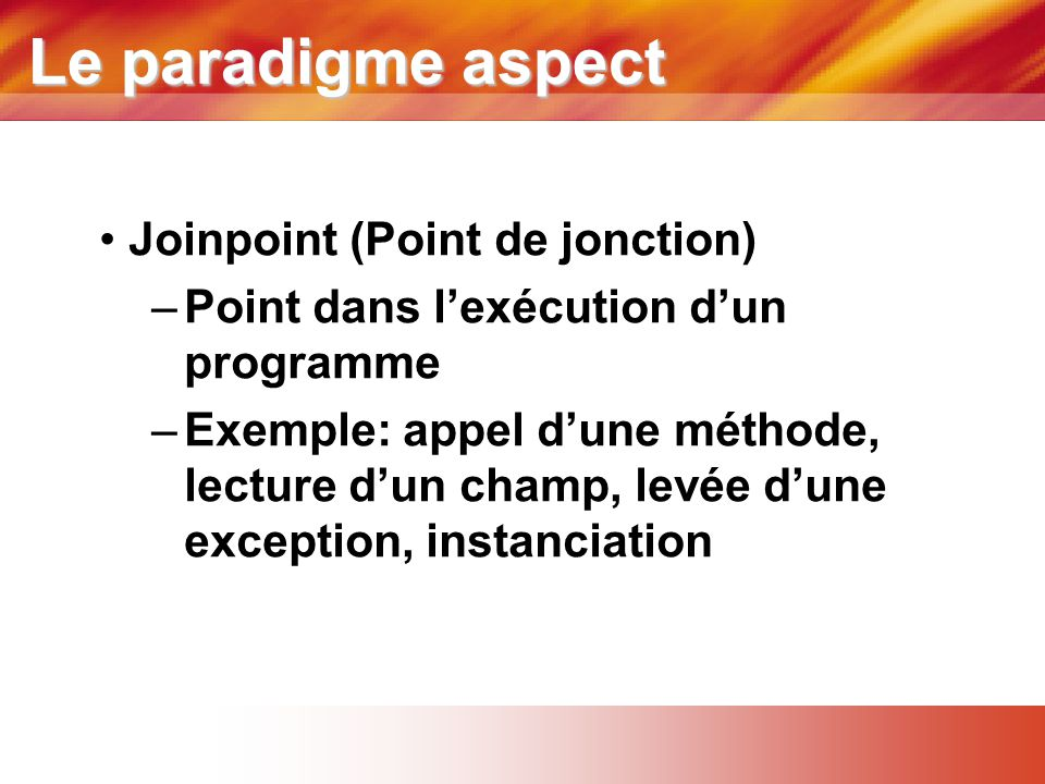 Le paradigme aspect • Joinpoint (Point de jonction) –Point dans l'exécution d'un programme –Exemple: appel d'une méthode, lecture d'un champ, levée d'