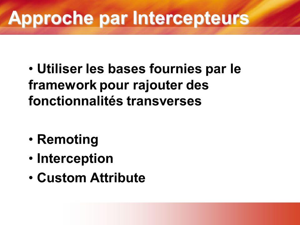 Approche par Intercepteurs • Utiliser les bases fournies par le framework pour rajouter des fonctionnalités transverses • Remoting • Interception • Custom Attribute
