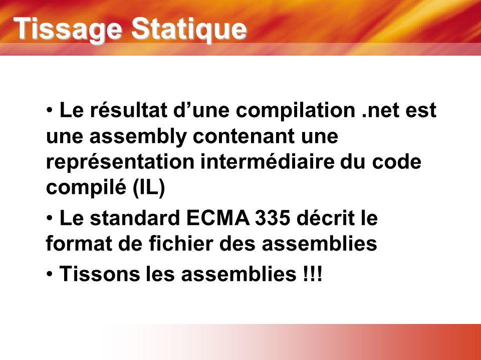 Tissage Statique • Le résultat d'une compilation.net est une assembly contenant une représentation intermédiaire du code compilé (IL) • Le standard ECMA 335 décrit le format de fichier des assemblies • Tissons les assemblies !!!