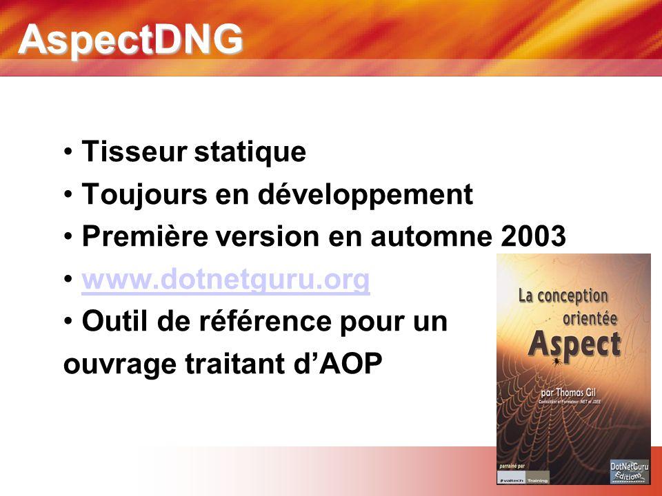 AspectDNG • Tisseur statique • Toujours en développement • Première version en automne 2003 • www.dotnetguru.orgwww.dotnetguru.org • Outil de référence pour un ouvrage traitant d'AOP