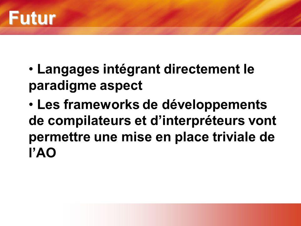 Futur • Langages intégrant directement le paradigme aspect • Les frameworks de développements de compilateurs et d'interpréteurs vont permettre une mise en place triviale de l'AO