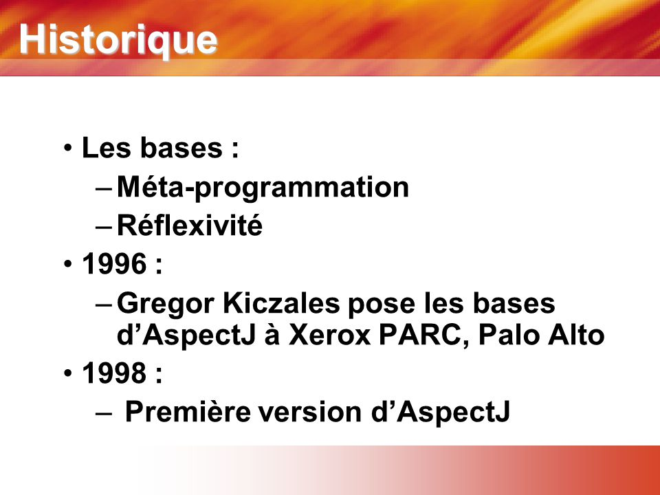 Historique • Les bases : –Méta-programmation –Réflexivité • 1996 : –Gregor Kiczales pose les bases d'AspectJ à Xerox PARC, Palo Alto • 1998 : – Premiè