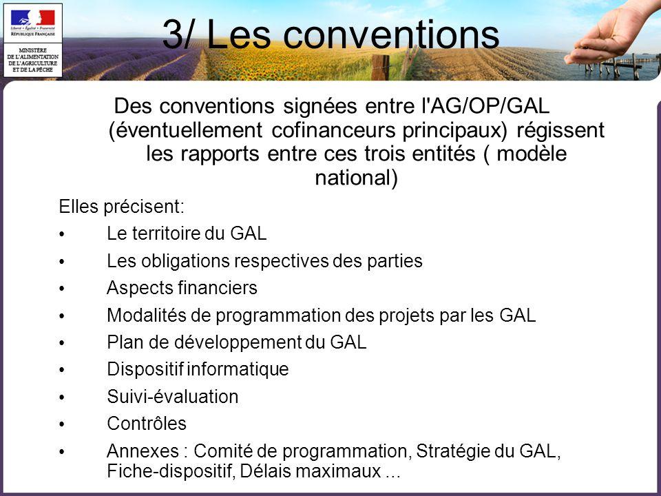 3/ Les conventions Des conventions signées entre l AG/OP/GAL (éventuellement cofinanceurs principaux) régissent les rapports entre ces trois entités ( modèle national) Elles précisent: • Le territoire du GAL • Les obligations respectives des parties • Aspects financiers • Modalités de programmation des projets par les GAL • Plan de développement du GAL • Dispositif informatique • Suivi-évaluation • Contrôles • Annexes : Comité de programmation, Stratégie du GAL, Fiche-dispositif, Délais maximaux...