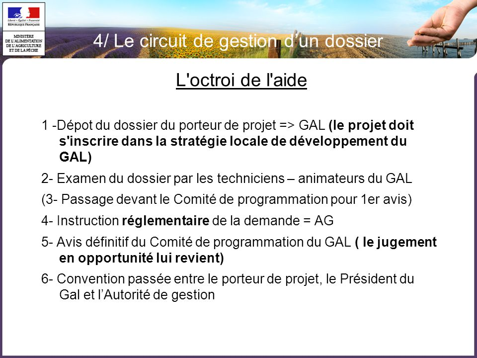 4/ Le circuit de gestion d'un dossier L octroi de l aide 1 -Dépot du dossier du porteur de projet => GAL (le projet doit s inscrire dans la stratégie locale de développement du GAL) 2- Examen du dossier par les techniciens – animateurs du GAL (3- Passage devant le Comité de programmation pour 1er avis) 4- Instruction réglementaire de la demande = AG 5- Avis définitif du Comité de programmation du GAL ( le jugement en opportunité lui revient) 6- Convention passée entre le porteur de projet, le Président du Gal et l'Autorité de gestion