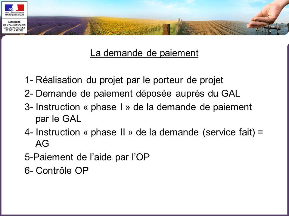La demande de paiement 1- Réalisation du projet par le porteur de projet 2- Demande de paiement déposée auprès du GAL 3- Instruction « phase I » de la demande de paiement par le GAL 4- Instruction « phase II » de la demande (service fait) = AG 5-Paiement de l'aide par l'OP 6- Contrôle OP