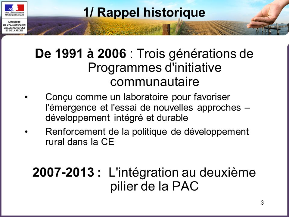  Leader I : 1991-1994 : 40 GAL – Sélection européenne / CNASEA =AG et AP /Cofinancé FEOGA, FEDER, FSE  Leader II : 1994-1999 : 179 GAL – Sélection régionale / Préfet de région = AG et AP / Cofinancé FEOGA, FEDER, FSE  Leader+ : 2000-2006 : 140 GAL - Sélection nationale / CNASEA = AG et AP t/ Cofinancé FEOGA-O élargi aux champs de compétences du FEDER et du FSE 1/ En France