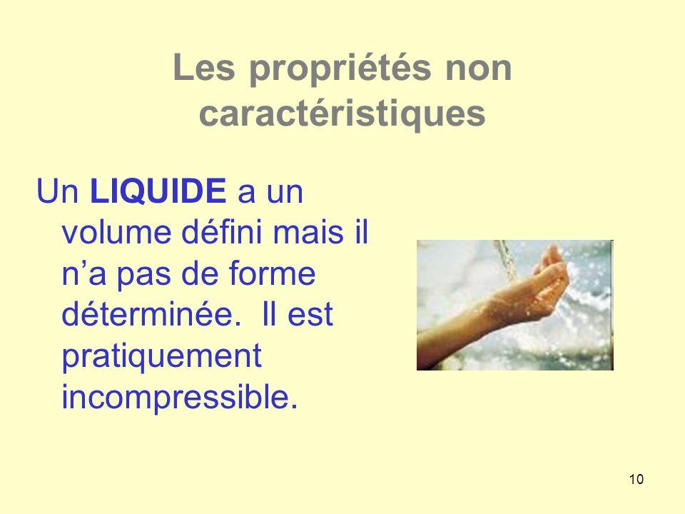10 Les propriétés non caractéristiques Un LIQUIDE a un volume défini mais il n'a pas de forme déterminée. Il est pratiquement incompressible.