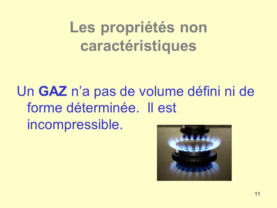 11 Les propriétés non caractéristiques Un GAZ n'a pas de volume défini ni de forme déterminée. Il est incompressible.