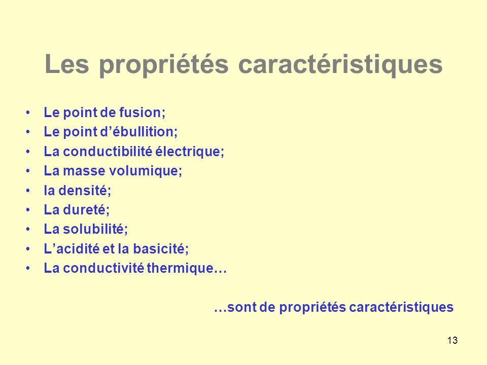 13 Les propriétés caractéristiques •Le point de fusion; •Le point d'ébullition; •La conductibilité électrique; •La masse volumique; •la densité; •La d