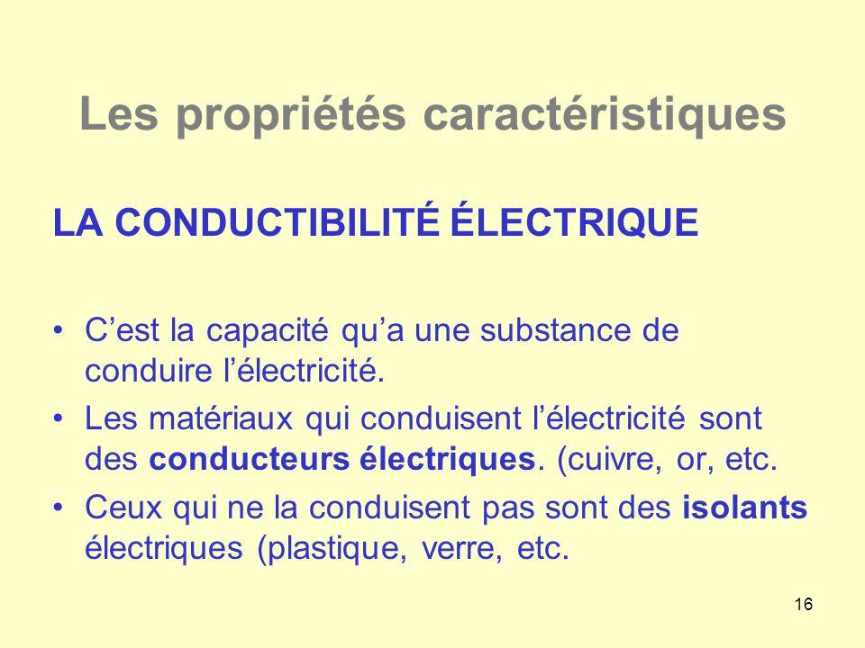 16 Les propriétés caractéristiques LA CONDUCTIBILITÉ ÉLECTRIQUE •C'est la capacité qu'a une substance de conduire l'électricité. •Les matériaux qui co