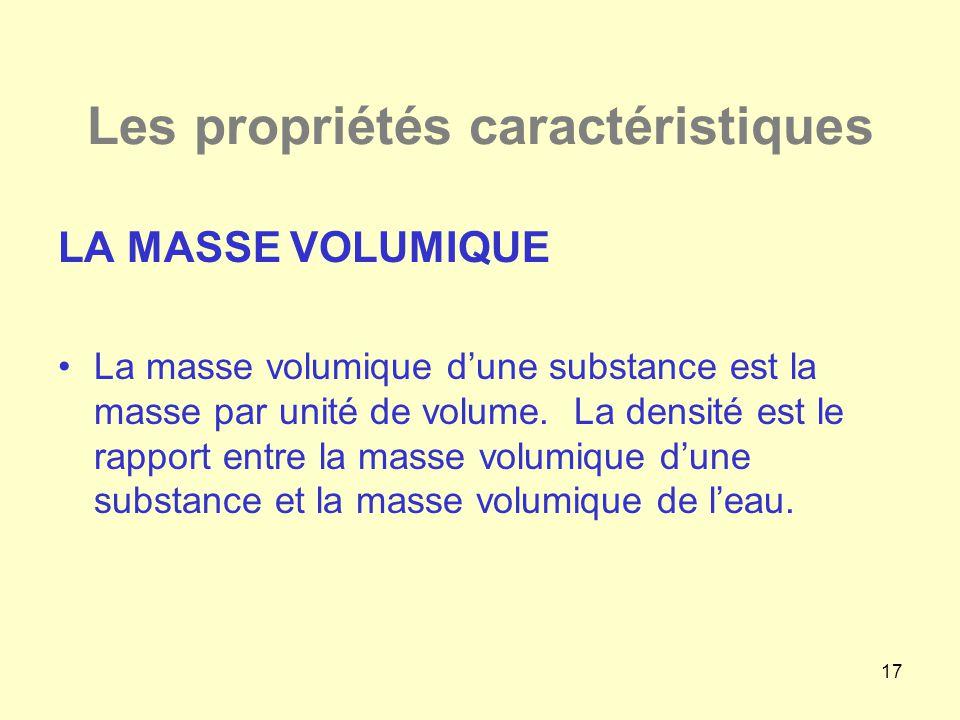 17 Les propriétés caractéristiques LA MASSE VOLUMIQUE •La masse volumique d'une substance est la masse par unité de volume. La densité est le rapport