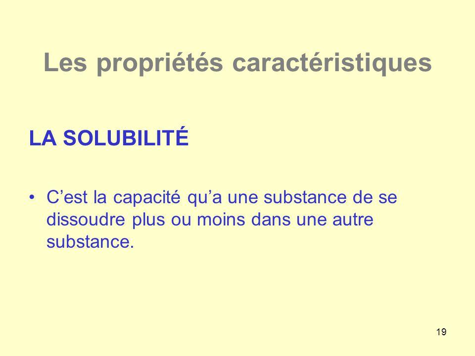19 Les propriétés caractéristiques LA SOLUBILITÉ •C'est la capacité qu'a une substance de se dissoudre plus ou moins dans une autre substance.