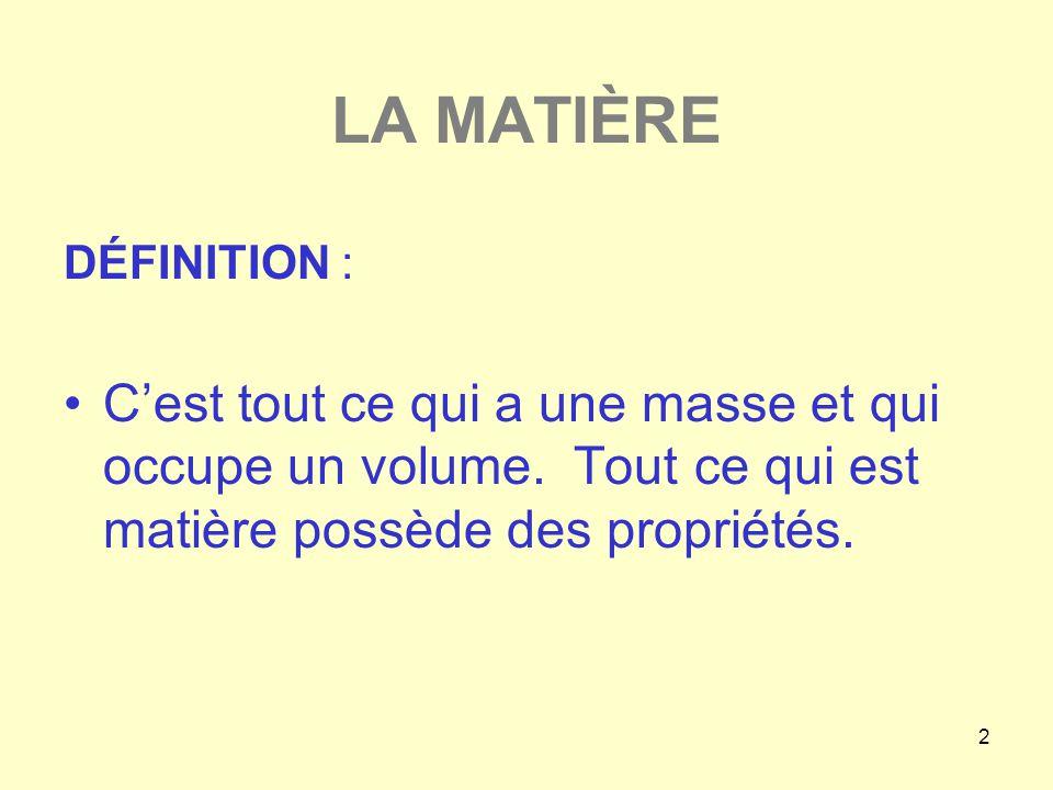 2 LA MATIÈRE DÉFINITION : •C'est tout ce qui a une masse et qui occupe un volume. Tout ce qui est matière possède des propriétés.