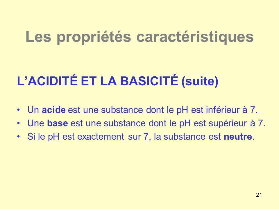 21 Les propriétés caractéristiques L'ACIDITÉ ET LA BASICITÉ (suite) •Un acide est une substance dont le pH est inférieur à 7. •Une base est une substa