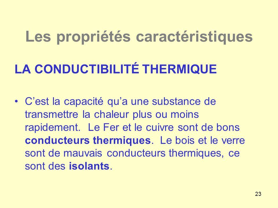23 Les propriétés caractéristiques LA CONDUCTIBILITÉ THERMIQUE •C'est la capacité qu'a une substance de transmettre la chaleur plus ou moins rapidemen