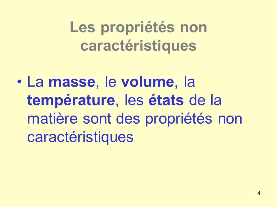 4 Les propriétés non caractéristiques •La masse, le volume, la température, les états de la matière sont des propriétés non caractéristiques