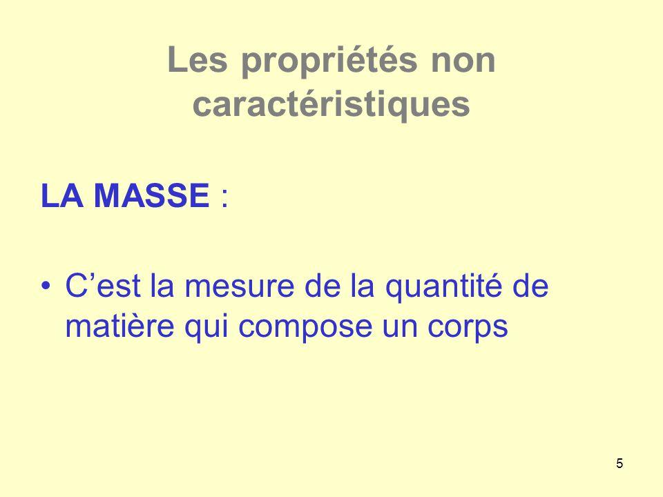 5 Les propriétés non caractéristiques LA MASSE : •C'est la mesure de la quantité de matière qui compose un corps