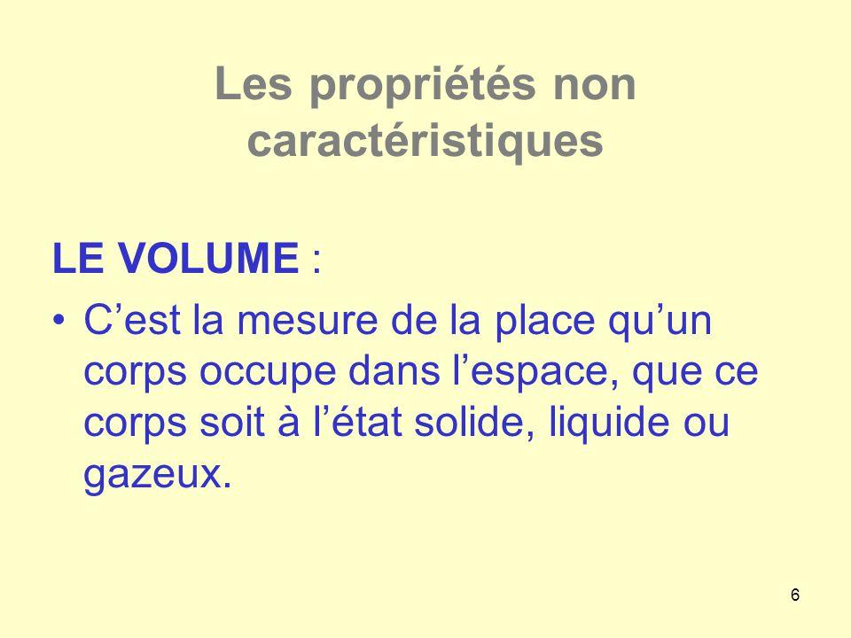 6 Les propriétés non caractéristiques LE VOLUME : •C'est la mesure de la place qu'un corps occupe dans l'espace, que ce corps soit à l'état solide, li