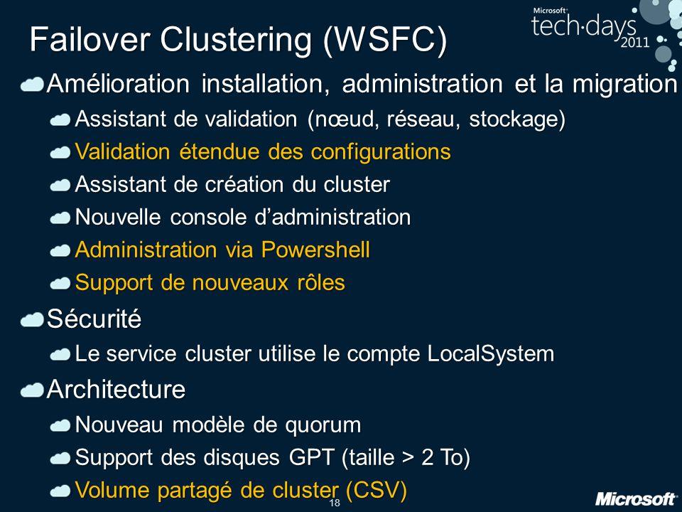 18 Failover Clustering (WSFC) Amélioration installation, administration et la migration Assistant de validation (nœud, réseau, stockage) Validation ét