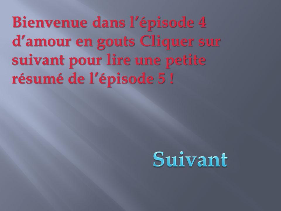 Bienvenue dans l'épisode 4 d'amour en gouts Cliquer sur suivant pour lire une petite résumé de l'épisode 5 !