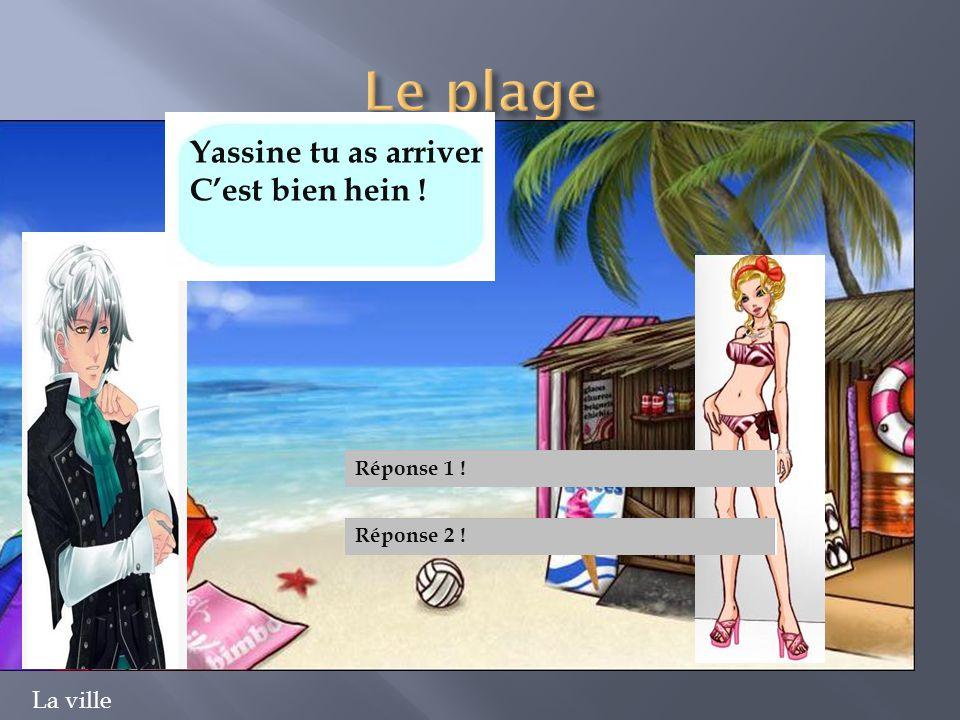 Yassine tu as arriver C'est bien hein ! Réponse 1 ! Réponse 2 !