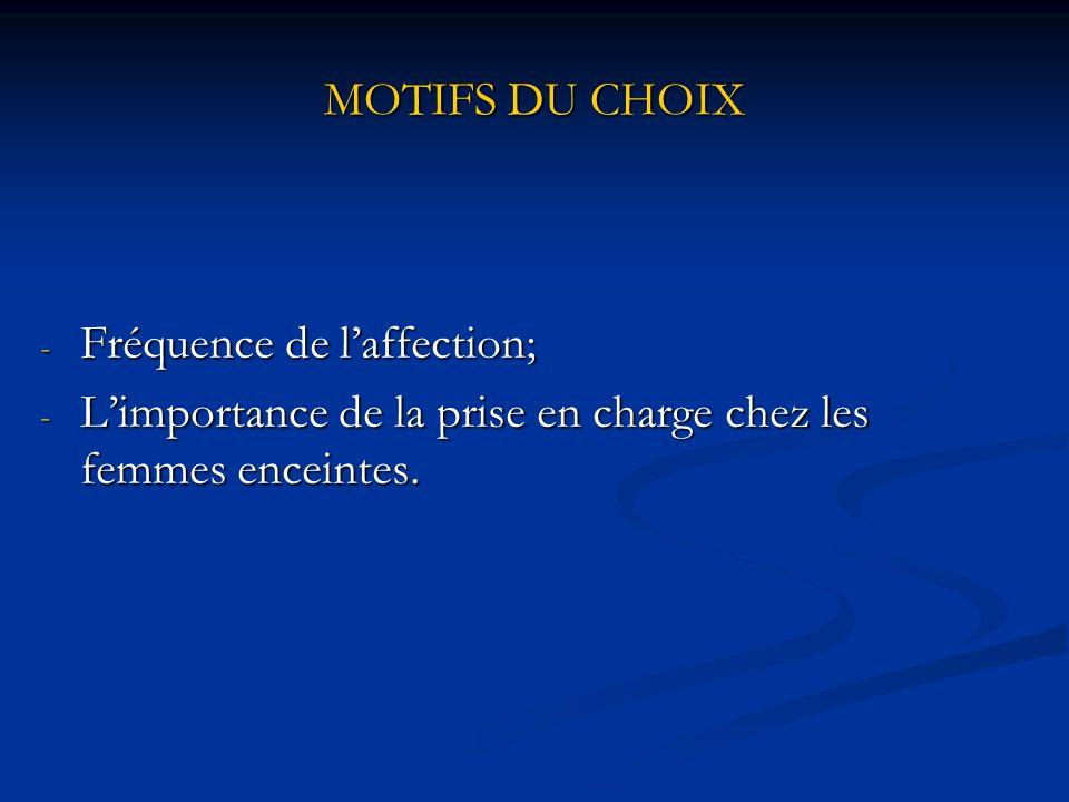 MOTIFS DU CHOIX - Fréquence de l'affection; - L'importance de la prise en charge chez les femmes enceintes.