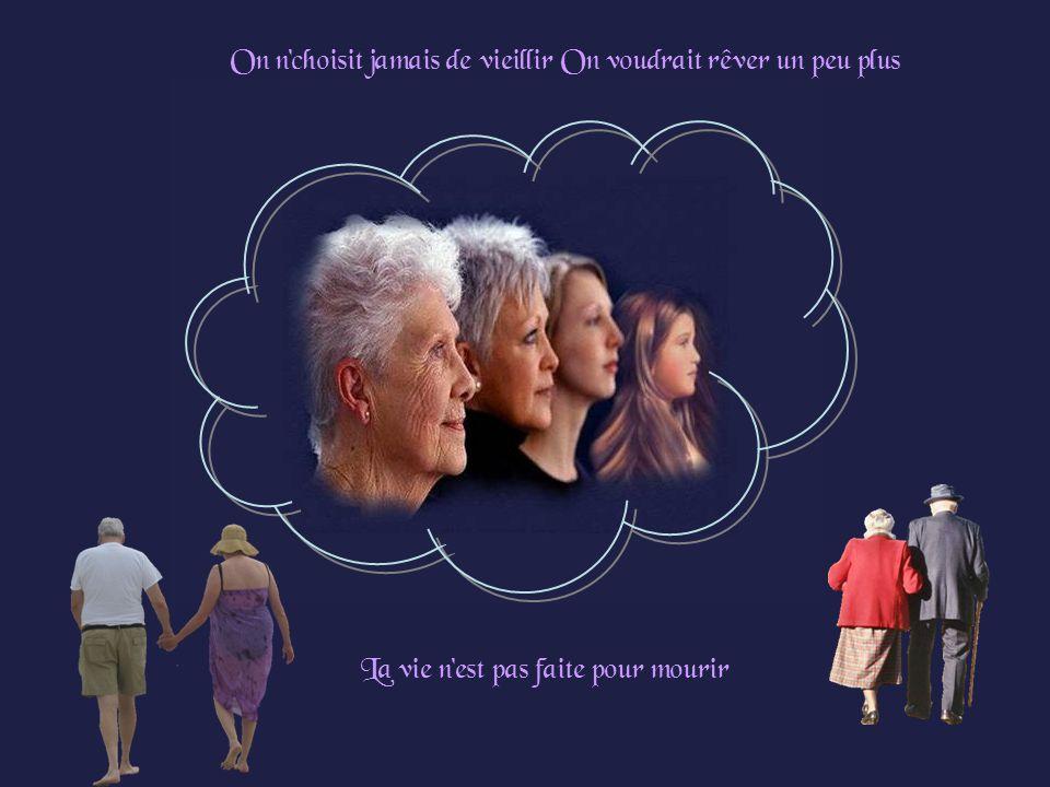 On n choisit jamais de vieillir On voudrait rêver un peu plus La vie n est pas faite pour mourir