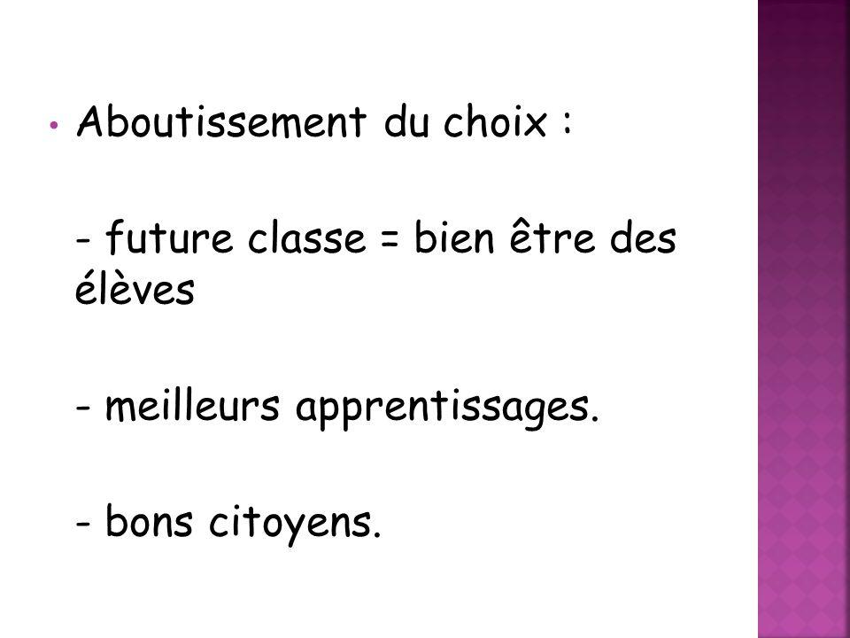 • Aboutissement du choix : - future classe = bien être des élèves - meilleurs apprentissages. - bons citoyens.