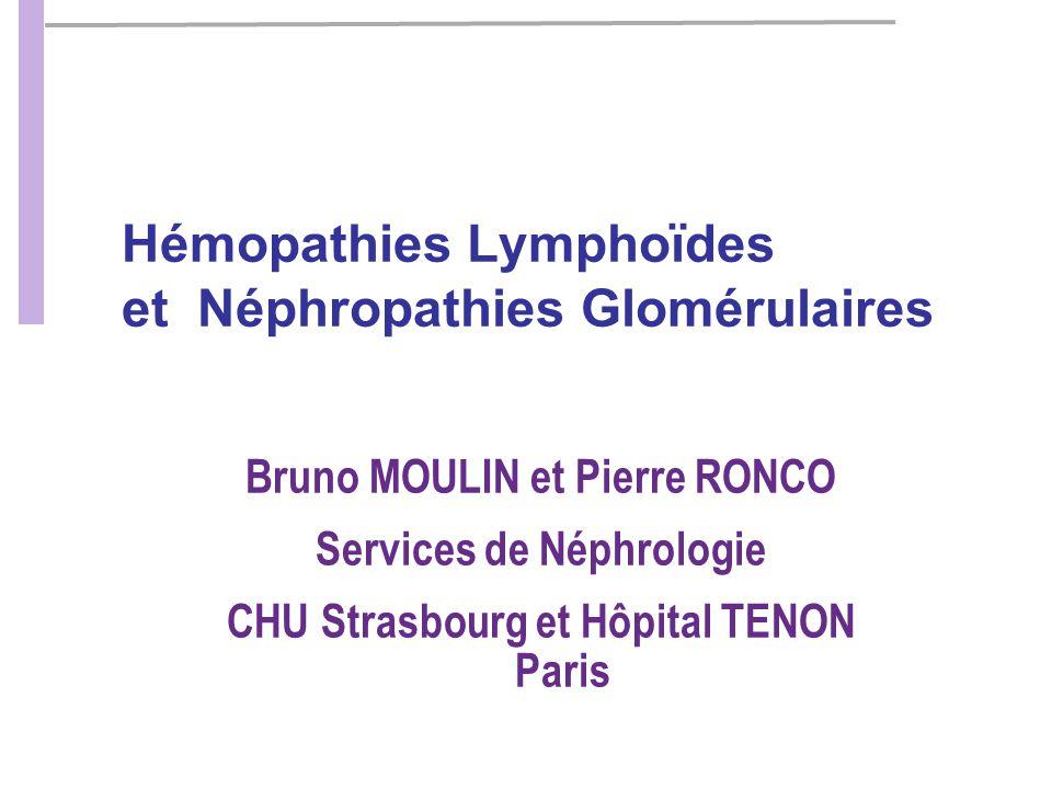 Hémopathies Lymphoïdes et Néphropathies Glomérulaires Bruno MOULIN et Pierre RONCO Services de Néphrologie CHU Strasbourg et Hôpital TENON Paris